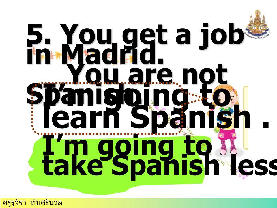ครูรุจิรา ทับศรีนวล 5. You get a job in Madrid. You are not Spanish.