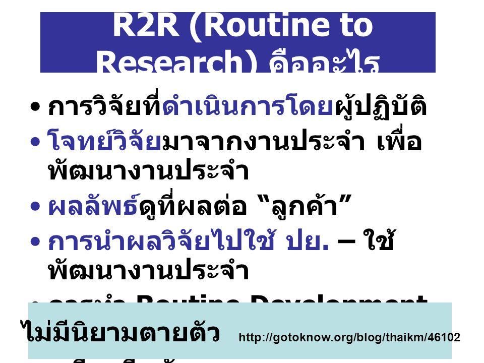 R2R : หวังผล อะไร พัฒนางานประจำ พัฒนาคนระดับปฏิบัติการ พัฒนาองค์กร วัฒนธรรม องค์กร สู่องค์กรเรียนรู้ องค์ความรู้ขององค์กร ยกระดับขึ้น ทำให้งานเป็นเครื่องมือสู่ความสุข ปัญญา และไมตรี