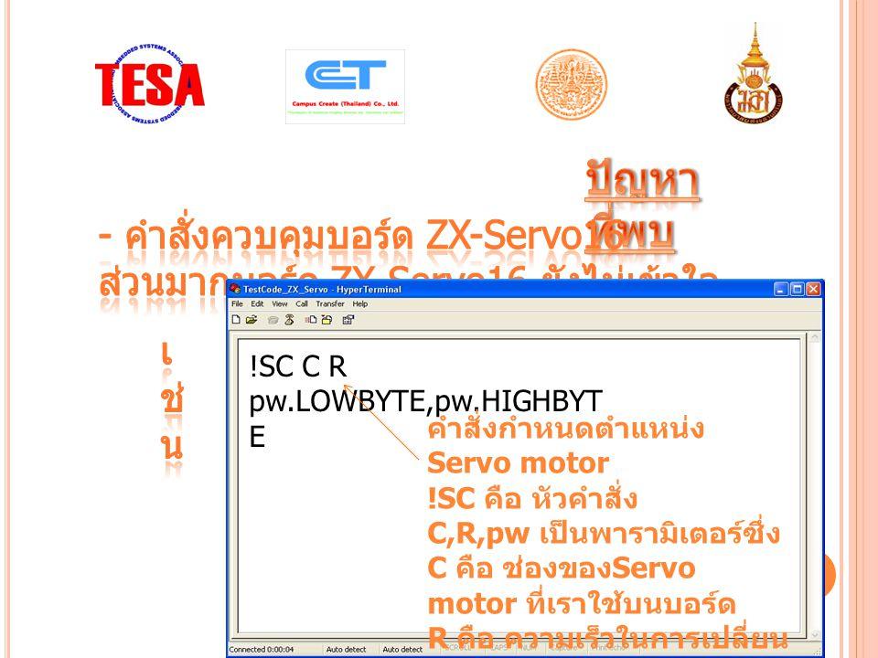 !SC C R pw.LOWBYTE,pw.HIGHBYT E คำสั่งกำหนดตำแหน่ง Servo motor !SC คือ หัวคำสั่ง C,R,pw เป็นพารามิเตอร์ซึ่ง C คือ ช่องของ Servo motor ที่เราใช้บนบอร์ด R คือ ความเร็วในการเปลี่ยน Step ของ motor pw คือ ตำแหน่ง Servo motor