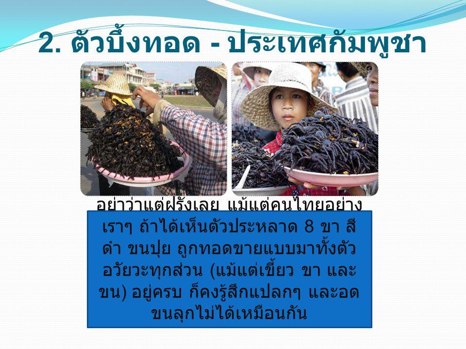 2. ตัวบึ้งทอด - ประเทศกัมพูชา อย่าว่าแต่ฝรั่งเลย แม้แต่คนไทยอย่าง เราๆ ถ้าได้เห็นตัวประหลาด 8 ขา สี ดำ ขนปุย ถูกทอดขายแบบมาทั้งตัว อวัยวะทุกส่วน ( แม้