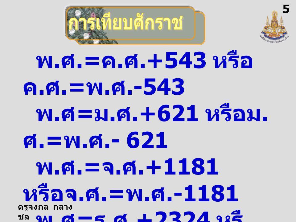 ครูจงกล กลาง ชล พ. ศ.= ค. ศ.+543 หรือ ค. ศ.= พ. ศ.-543 พ. ศ = ม. ศ.+621 หรือม. ศ.= พ. ศ.- 621 พ. ศ.= จ. ศ.+1181 หรือจ. ศ.= พ. ศ.-1181 พ. ศ = ร. ศ.+232