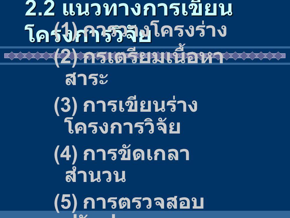 2.2 แนวทางการเขียน โครงการวิจัย (1) การวางโครงร่าง (2) กรเตรียมเนื้อหา สาระ (3) การเขียนร่าง โครงการวิจัย (4) การขัดเกลา สำนวน (5) การตรวจสอบ ปรับปรุง