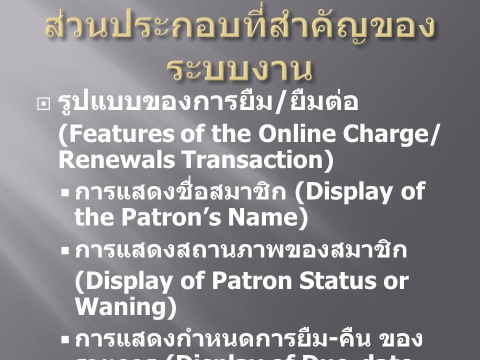  รูปแบบของการยืม / ยืมต่อ (Features of the Online Charge/ Renewals Transaction)  การแสดงชื่อสมาชิก (Display of the Patron's Name)  การแสดงสถานภาพของสมาชิก (Display of Patron Status or Waning)  การแสดงกำหนดการยืม - คืน ของ รายการ (Display of Due-date for Each Item)