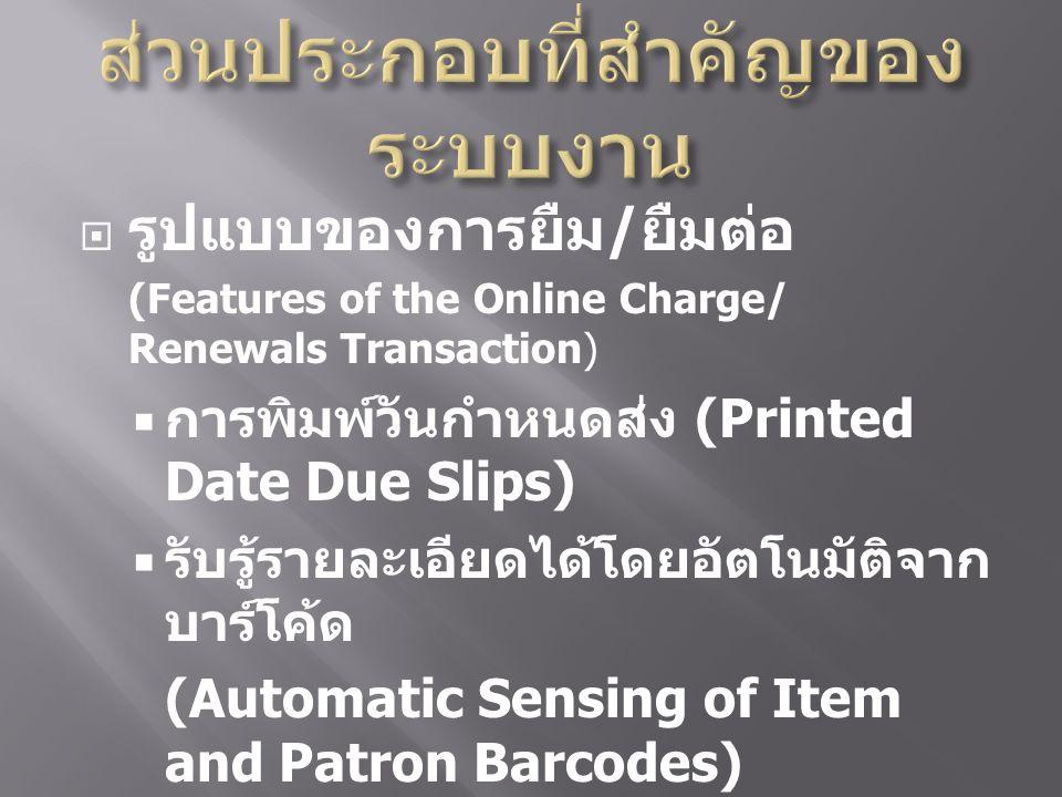  รูปแบบของการยืม / ยืมต่อ (Features of the Online Charge/ Renewals Transaction)  การพิมพ์วันกำหนดส่ง (Printed Date Due Slips)  รับรู้รายละเอียดได้โดยอัตโนมัติจาก บาร์โค้ด (Automatic Sensing of Item and Patron Barcodes)  การยืมทรัพยากรสารสนเทศที่ยัง ไม่ได้ทำราย (Circulation of Uncatalog Items )