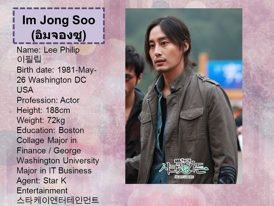 Im Jong Soo ( อิมจองซู ) Name: Lee Philip 이필립 Birth date: 1981-May- 26 Washington DC USA Profession: Actor Height: 188cm Weight: 72kg Education: Bosto