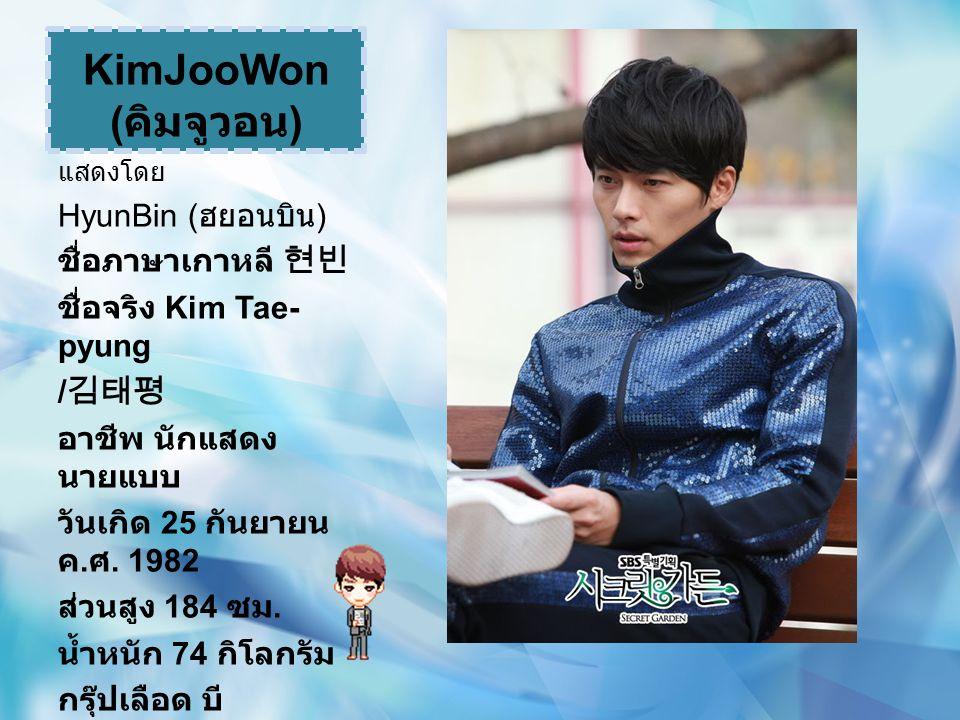 KimJooWon ( คิมจูวอน ) แสดงโดย HyunBin ( ฮยอนบิน ) ชื่อภาษาเกาหลี 현빈 ชื่อจริง Kim Tae- pyung / 김태평 อาชีพ นักแสดง นายแบบ วันเกิด 25 กันยายน ค. ศ. 1982