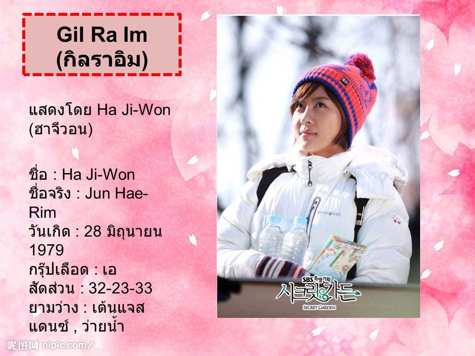 Gil Ra Im ( กิลราอิม ) แสดงโดย Ha Ji-Won ( ฮาจีวอน ) ชื่อ : Ha Ji-Won ชื่อจริง : Jun Hae- Rim วันเกิด : 28 มิถุนายน 1979 กรุ๊ปเลือด : เอ สัดส่วน : 32-