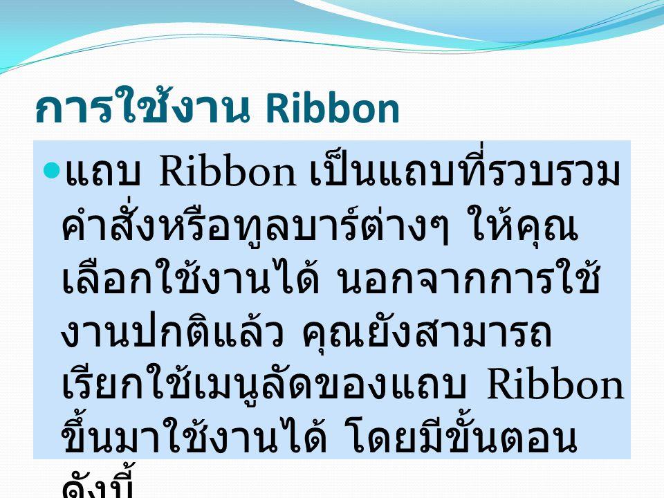 การใช้งาน Ribbon แถบ Ribbon เป็นแถบที่รวบรวม คำสั่งหรือทูลบาร์ต่างๆ ให้คุณ เลือกใช้งานได้ นอกจากการใช้ งานปกติแล้ว คุณยังสามารถ เรียกใช้เมนูลัดของแถบ