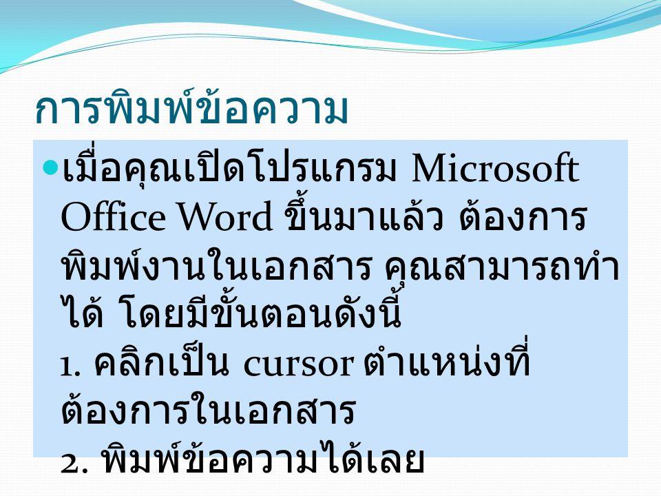 การพิมพ์ข้อความ เมื่อคุณเปิดโปรแกรม Microsoft Office Word ขึ้นมาแล้ว ต้องการ พิมพ์งานในเอกสาร คุณสามารถทำ ได้ โดยมีขั้นตอนดังนี้ 1. คลิกเป็น cursor ตำ