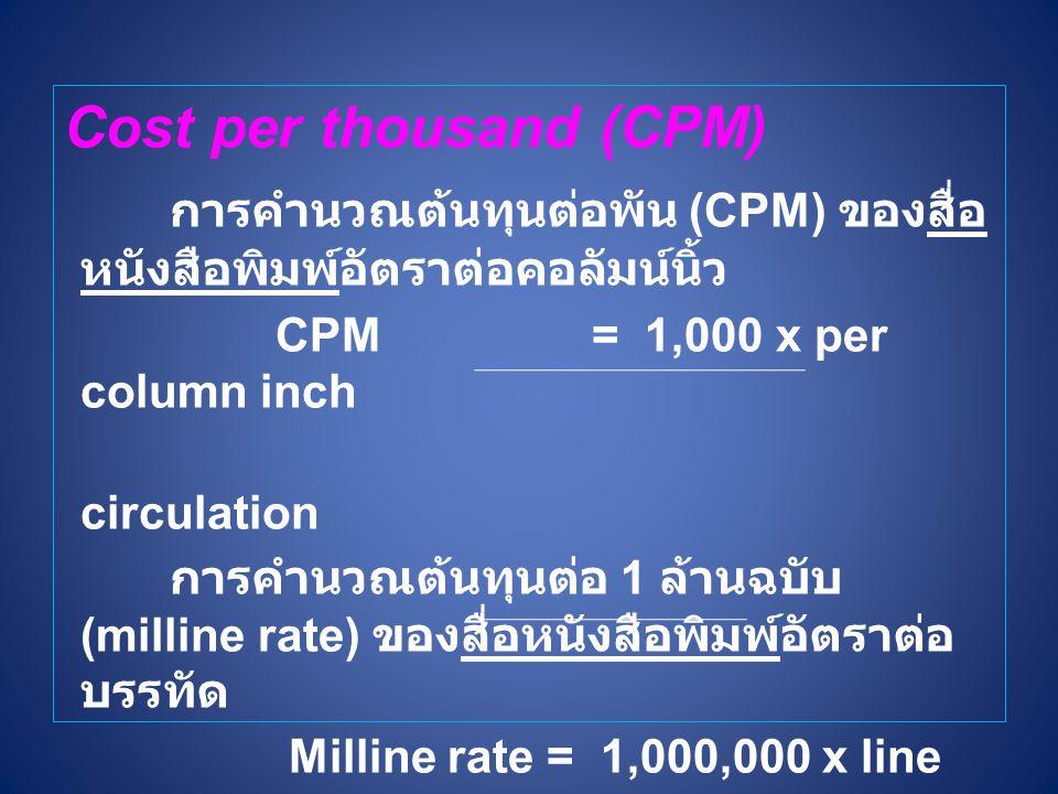 Cost per thousand (CPM) การคำนวณต้นทุนต่อพัน (CPM) ของสื่อ หนังสือพิมพ์อัตราต่อคอลัมน์นิ้ว CPM = 1,000 x per column inch circulation การคำนวณต้นทุนต่อ 1 ล้านฉบับ (milline rate) ของสื่อหนังสือพิมพ์อัตราต่อ บรรทัด Milline rate = 1,000,000 x line rate circulation