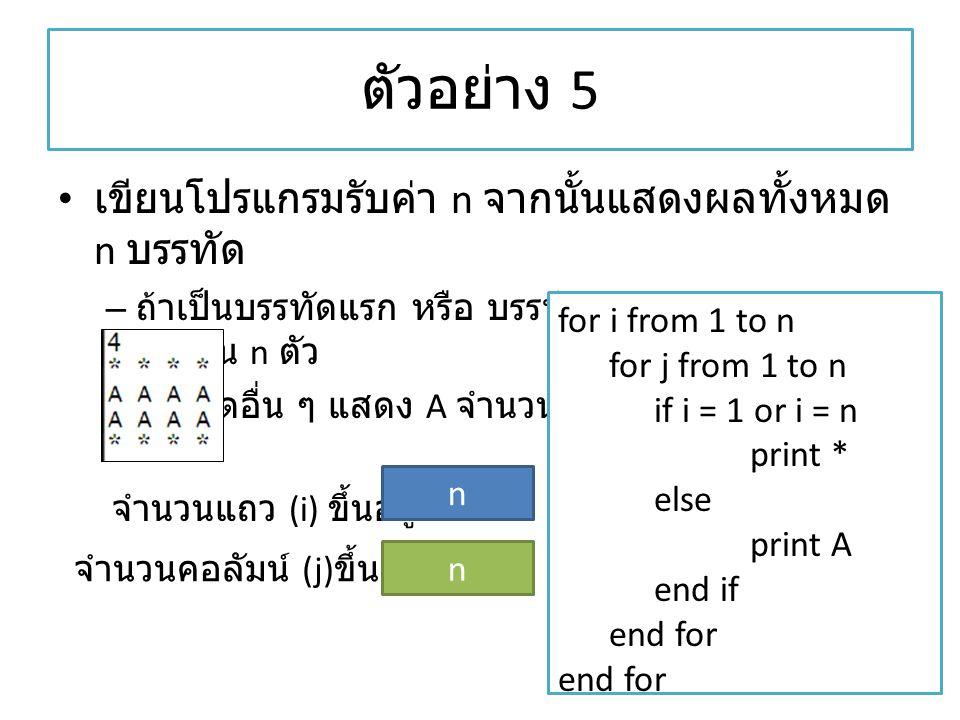 ตัวอย่าง 5 เขียนโปรแกรมรับค่า n จากนั้นแสดงผลทั้งหมด n บรรทัด – ถ้าเป็นบรรทัดแรก หรือ บรรทัดสุดท้าย แสดง * จำนวน n ตัว – บรรทัดอื่น ๆ แสดง A จำนวน n ต