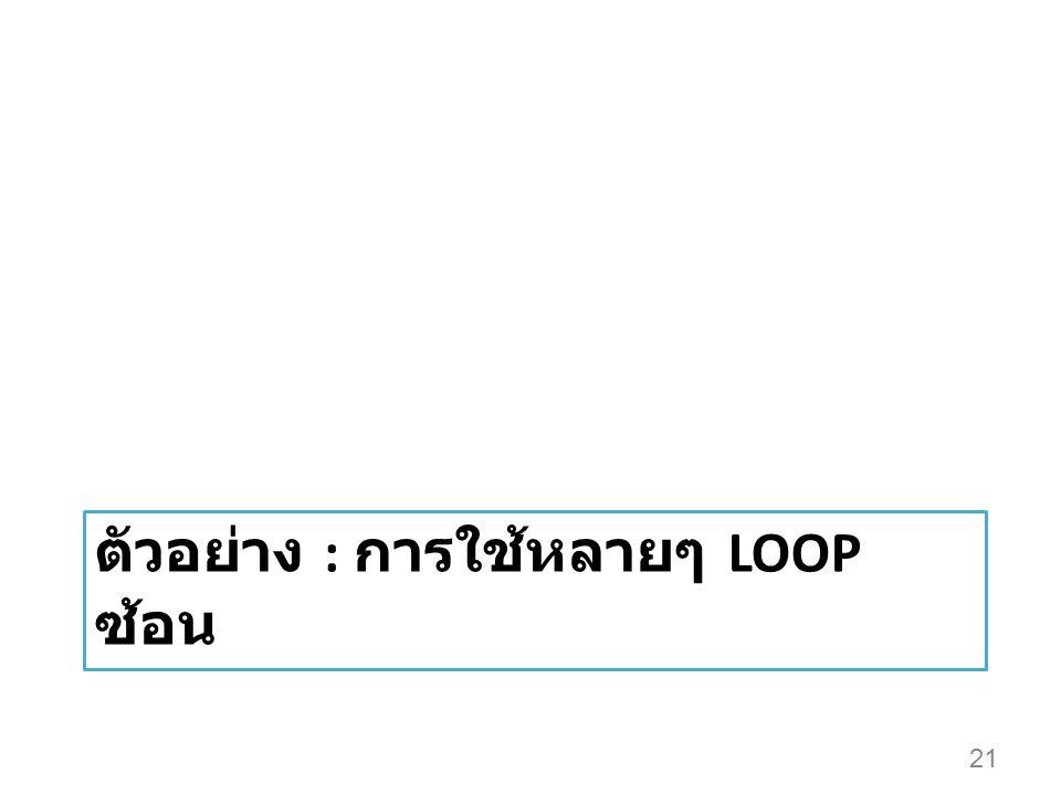 ตัวอย่าง : การใช้หลายๆ LOOP ซ้อน 21