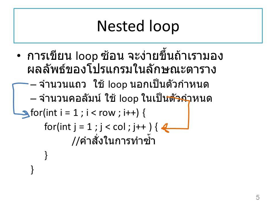 Nested loop การเขียน loop ซ้อน จะง่ายขึ้นถ้าเรามอง ผลลัพธ์ของโปรแกรมในลักษณะตาราง – จำนวนแถว ใช้ loop นอกเป็นตัวกำหนด – จำนวนคอลัมน์ ใช้ loop ในเป็นตั