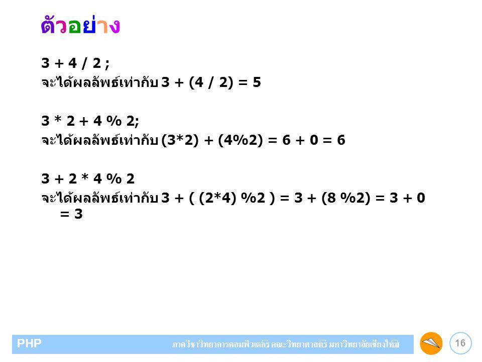 16 PHP ภาควิชาวิทยาการคอมพิวเตอร์ คณะวิทยาศาสตร์ มหาวิทยาลัยเชียงใหม่ ตัวอย่าง 3 + 4 / 2 ; จะได้ผลลัพธ์เท่ากับ 3 + (4 / 2) = 5 3 * 2 + 4 % 2; จะได้ผลล