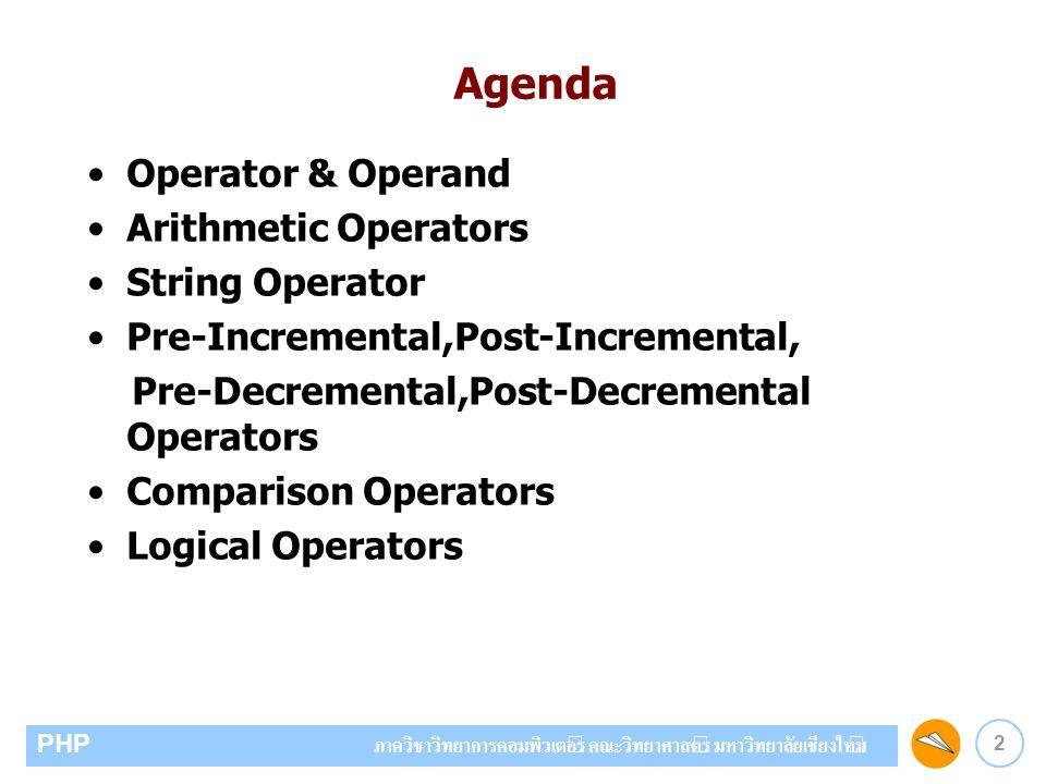 3 PHP ภาควิชาวิทยาการคอมพิวเตอร์ คณะวิทยาศาสตร์ มหาวิทยาลัยเชียงใหม่ Operator คือเครื่องหมายที่ใช้สำหรับการคำนวณ หรือเปรียบเทียบหรืออื่นๆ Operator & Operand Operand คือ ค่าที่ใช้สำหรับคำนวณหรือเปรียบเทียบ หรืออื่นๆ โดย Operand อาจเป็นตัวเลข ตัวอักษร ค่าคงที่ หรือ ตัวแปร ตัวอย่าง X + Y * 2 Operator ได้แก่ + และ * Operand ได้แก่ X Y และ 2