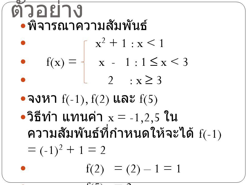 ตัวอย่าง พิจารณาความสัมพันธ์ x 2 + 1 : x < 1 f(x) = x - 1 : 1 ≤ x < 3 2 : x ≥ 3 จงหา f(-1), f(2) และ f(5) วิธีทำ แทนค่า x = -1,2,5 ใน ความสัมพันธ์ที่ก