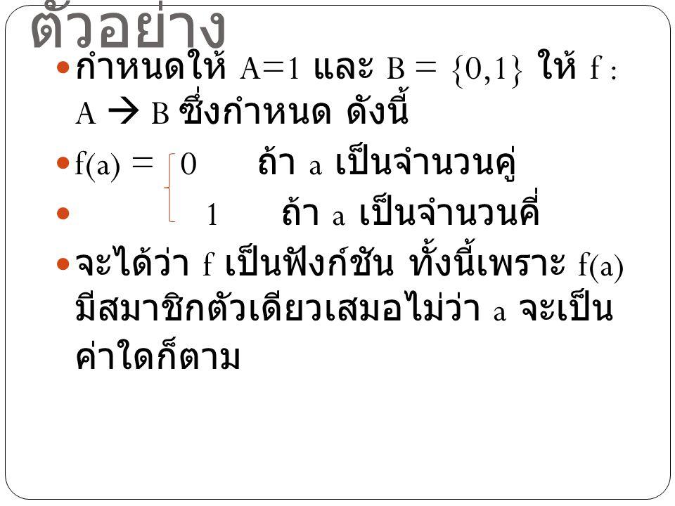 ตัวอย่าง กำหนดให้ A=1 และ B = {0,1} ให้ f : A  B ซึ่งกำหนด ดังนี้ f(a) = 0 ถ้า a เป็นจำนวนคู่ 1 ถ้า a เป็นจำนวนคี่ จะได้ว่า f เป็นฟังก์ชัน ทั้งนี้เพร