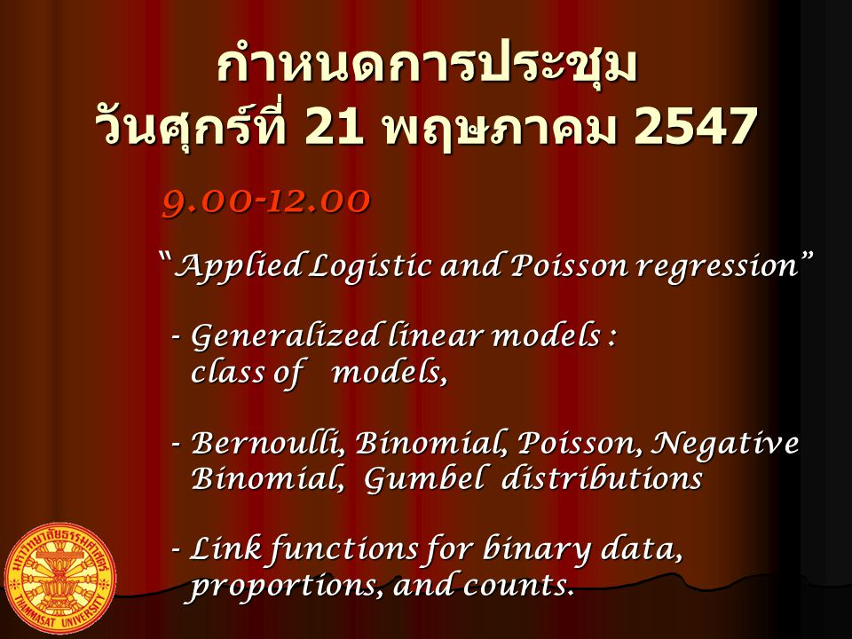 กำหนดการประชุม วัน ศุกร์ที่ 21 พฤษภาคม 2547 9.00-12.00 Applied Logistic and Poisson regression - Generalized linear models : - Generalized linear models : class of models, class of models, - Bernoulli, Binomial, Poisson, Negative - Bernoulli, Binomial, Poisson, Negative Binomial, Gumbel distributions Binomial, Gumbel distributions - Link functions for binary data, - Link functions for binary data, proportions, and counts.