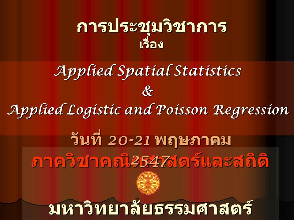 การประชุมวิชาการ เรื่อง Applied Spatial Statistics & Applied Logistic and Poisson Regression ภาควิชาคณิตศาสตร์และสถิติมหาวิทยาลัยธรรมศาสตร์ วันที่ 20-21 พฤษภาคม 2547