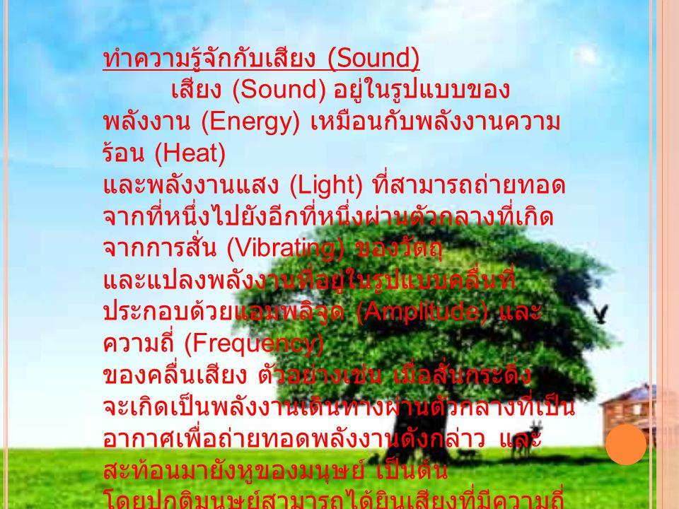 ทำความรู้จักกับเสียง (Sound) เสียง (Sound) อยู่ในรูปแบบของ พลังงาน (Energy) เหมือนกับพลังงานความ ร้อน (Heat) และพลังงานแสง (Light) ที่สามารถถ่ายทอด จากที่หนึ่งไปยังอีกที่หนึ่งผ่านตัวกลางที่เกิด จากการสั่น (Vibrating) ของวัตถุ และแปลงพลังงานที่อยู่ในรูปแบบคลื่นที่ ประกอบด้วยแอมพลิจูด (Amplitude) และ ความถี่ (Frequency) ของคลื่นเสียง ตัวอย่างเช่น เมื่อสั่นกระดิ่ง จะเกิดเป็นพลังงานเดินทางผ่านตัวกลางที่เป็น อากาศเพื่อถ่ายทอดพลังงานดังกล่าว และ สะท้อนมายังหูของมนุษย์ เป็นต้น โดยปกติมนุษย์สามารถได้ยินเสียงที่มีความถี่ อยู่ระหว่าง 20 ถึง 20,000 เฮิรซต์ ในปัจจุบัน เทคโนโลยีการผลิตเสียงได้เข้ามีบทบาทในการ ใช้ชีวิตมนุษย์เป็นอย่างมาก