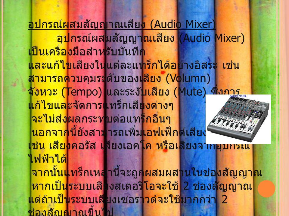 อุปกรณ์ผสมสัญญาณเสียง (Audio Mixer) อุปกรณ์ผสมสัญญาณเสียง (Audio Mixer) เป็นเครื่องมือสำหรับบันทึก และแก้ไขเสียงในแต่ละแทร็กได้อย่างอิสระ เช่น สามารถควบคุมระดับของเสียง (Volumn) จังหวะ (Tempo) และระงับเสียง (Mute) ซึ่งการ แก้ไขและจัดการแทร็กเสียงต่างๆ จะไม่ส่งผลกระทบต่อแทร็กอื่นๆ นอกจากนี้ยังสามารถเพิ่มเอฟเฟ็กต์เสียงแบบพิเศษ เช่น เสียงคอรัส เสียงเอคโค หรือเสียงจากอุปกรณ์ ไฟฟ้าได้ จากนั้นแทร็กเหล่านี้จะถูกผสมผสานในช่องสัญญาณ หากเป็นระบบเสียงสเตอริโอจะใช้ 2 ช่องสัญญาณ แต่ถ้าเป็นระบบเสียงเซอราวด์จะใช้มากกว่า 2 ช่องสัญญาณขึ้นไป