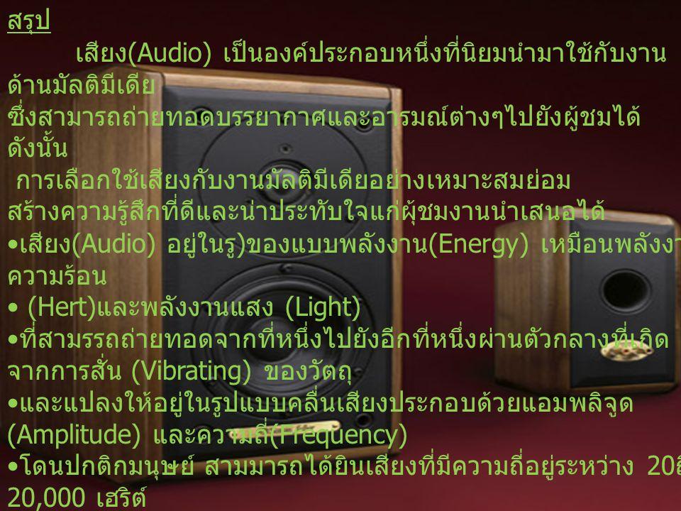สรุป เสียง (Audio) เป็นองค์ประกอบหนึ่งที่นิยมนำมาใช้กับงาน ด้านมัลติมีเดีย ซึ่งสามารถถ่ายทอดบรรยากาศและอารมณ์ต่างๆไปยังผู้ชมได้ ดังนั้น การเลือกใช้เสียงกับงานมัลติมีเดียอย่างเหมาะสมย่อม สร้างความรู้สึกที่ดีและน่าประทับใจแก่ผุ้ชมงานนำเสนอได้ เสียง (Audio) อยู่ในรู ) ของแบบพลังงาน (Energy) เหมือนพลังงาน ความร้อน (Hert) และพลังงานแสง (Light) ที่สามรรถถ่ายทอดจากที่หนึ่งไปยังอีกที่หนึ่งผ่านตัวกลางที่เกิด จากการสั่น (Vibrating) ของวัตถุ และแปลงให้อยู่ในรูปแบบคลื่นเสียงประกอบด้วยแอมพลิจูด (Amplitude) และความถี่ (Frequency) โดนปกติกมนุษย์ สามมารถได้ยินเสียงที่มีความถี่อยู่ระหว่าง 20 ถึง 20,000 เฮริต์
