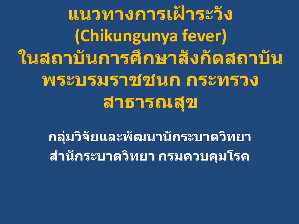 แนวทางการเฝ้าระวัง (Chikungunya fever) ในสถาบันการศึกษาสังกัดสถาบัน พระบรมราชชนก กระทรวง สาธารณสุข กลุ่มวิจัยและพัฒนานักระบาดวิทยา สำนักระบาดวิทยา กรมควบคุมโรค