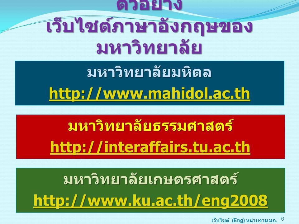 ตัวอย่าง เว็บไซต์ภาษาอังกฤษของ มหาวิทยาลัย มหาวิทยาลัยมหิดล http://www.mahidol.ac.th 6 มหาวิทยาลัยธรรมศาสตร์ http://interaffairs.tu.ac.th เว็บไซต์ (Eng) หน่วยงาน มก.