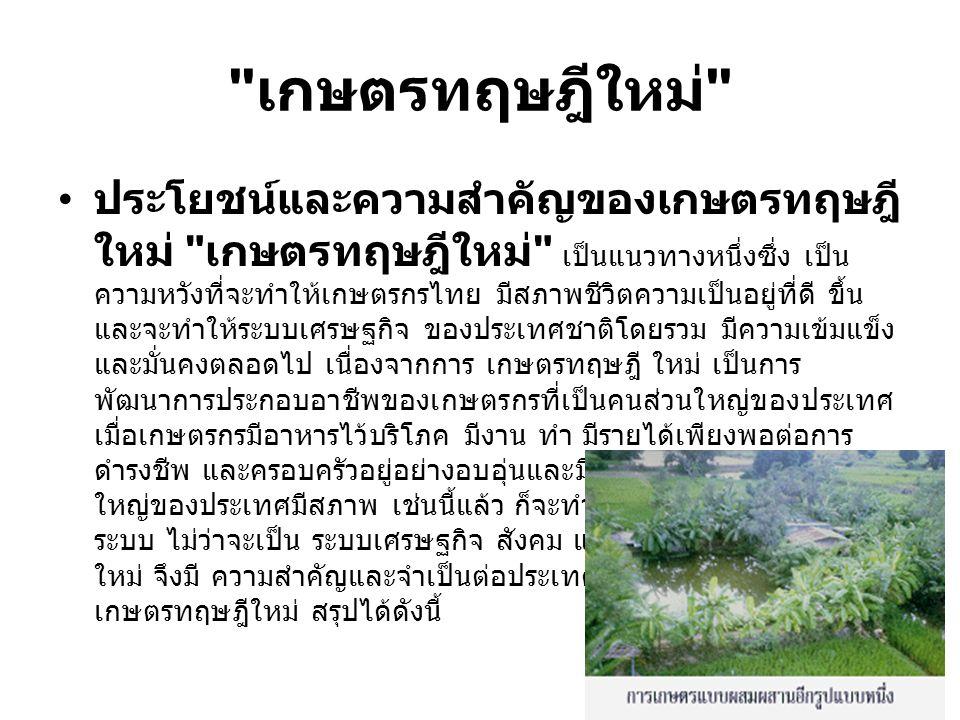 เกษตรทฤษฎีใหม่ ประโยชน์และความสำคัญของเกษตรทฤษฎี ใหม่ เกษตรทฤษฎีใหม่ เป็นแนวทางหนึ่งซึ่ง เป็น ความหวังที่จะทำให้เกษตรกรไทย มีสภาพชีวิตความเป็นอยู่ที่ดี ขึ้น และจะทำให้ระบบเศรษฐกิจ ของประเทศชาติโดยรวม มีความเข้มแข็ง และมั่นคงตลอดไป เนื่องจากการ เกษตรทฤษฎี ใหม่ เป็นการ พัฒนาการประกอบอาชีพของเกษตรกรที่เป็นคนส่วนใหญ่ของประเทศ เมื่อเกษตรกรมีอาหารไว้บริโภค มีงาน ทำ มีรายได้เพียงพอต่อการ ดำรงชีพ และครอบครัวอยู่อย่างอบอุ่นและมีความสุขถ้าประชาชนส่วน ใหญ่ของประเทศมีสภาพ เช่นนี้แล้ว ก็จะทำให้ ประเทศชาติ มั่นคงทั้ง ระบบ ไม่ว่าจะเป็น ระบบเศรษฐกิจ สังคม และการเมือง เกษตรทฤษฎี ใหม่ จึงมี ความสำคัญและจำเป็นต่อประเทศชาติยิ่ง ความสำคัญของ เกษตรทฤษฎีใหม่ สรุปได้ดังนี้