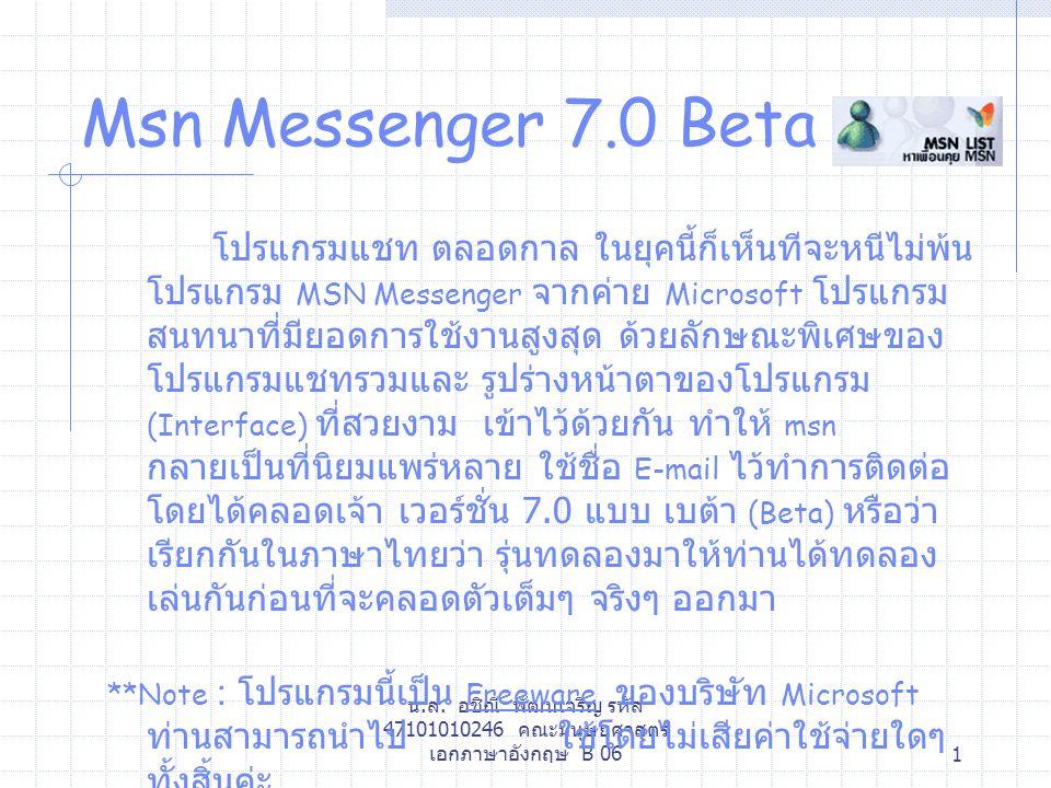 น.ส. อชิณี พัฒนเจริญ รหัส 47101010246 คณะมนุษยศาสตร์ เอกภาษาอังกฤษ B 061 Msn Messenger 7.0 Beta โปรแกรมแชท ตลอดกาล ในยุคนี้ก็เห็นทีจะหนีไม่พ้น โปรแกรม
