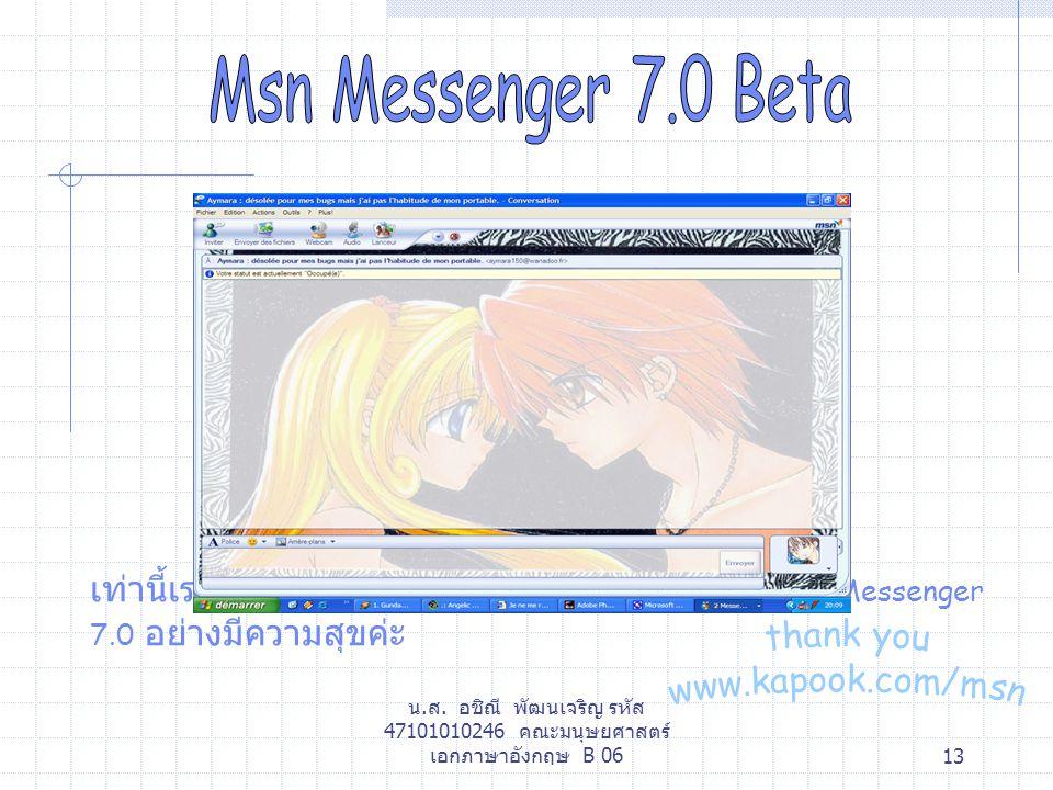 น.ส. อชิณี พัฒนเจริญ รหัส 47101010246 คณะมนุษยศาสตร์ เอกภาษาอังกฤษ B 0613 เท่านี้เราก้อสามารถแชทกันได้แล้ว ขอให้เล่น MSN Messenger 7.0 อย่างมีความสุขค