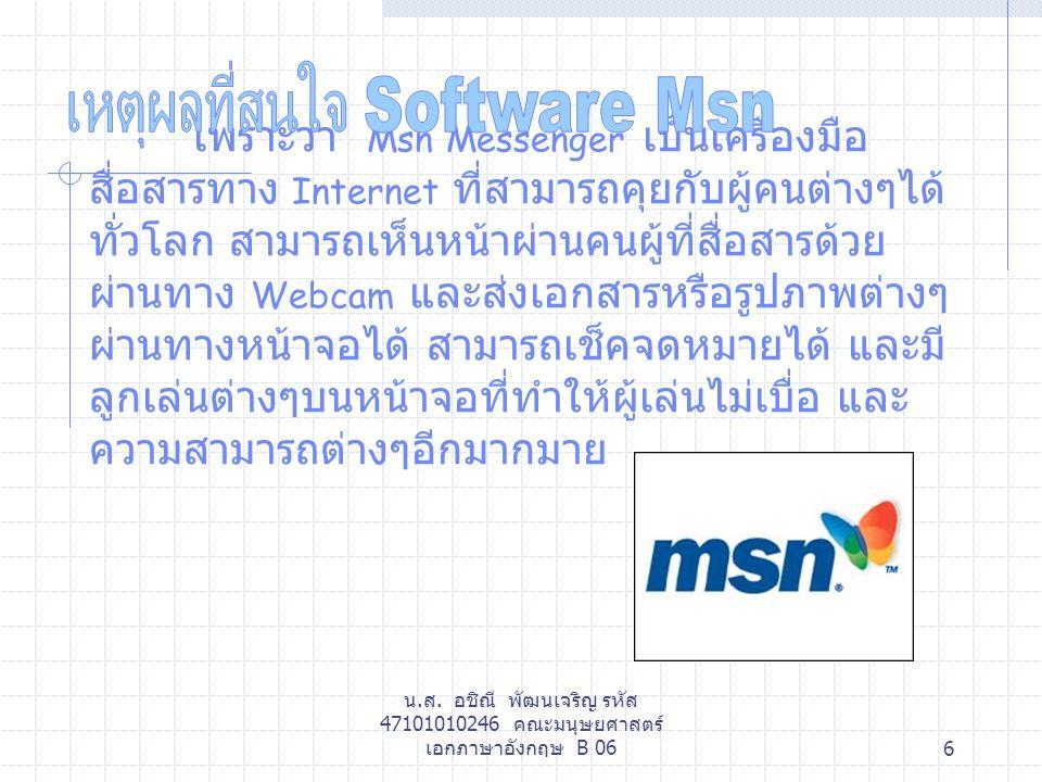 น.ส. อชิณี พัฒนเจริญ รหัส 47101010246 คณะมนุษยศาสตร์ เอกภาษาอังกฤษ B 066 เพราะว่า Msn Messenger เป็นเครื่องมือ สื่อสารทาง Internet ที่สามารถคุยกับผู้ค