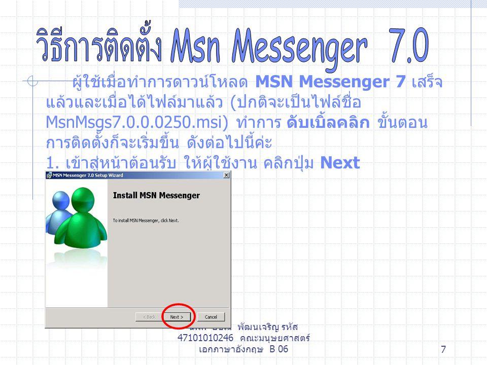 น.ส. อชิณี พัฒนเจริญ รหัส 47101010246 คณะมนุษยศาสตร์ เอกภาษาอังกฤษ B 067 ผู้ใช้เมื่อทำการดาวน์โหลด MSN Messenger 7 เสร็จ แล้วและเมื่อได้ไฟล์มาแล้ว ( ป