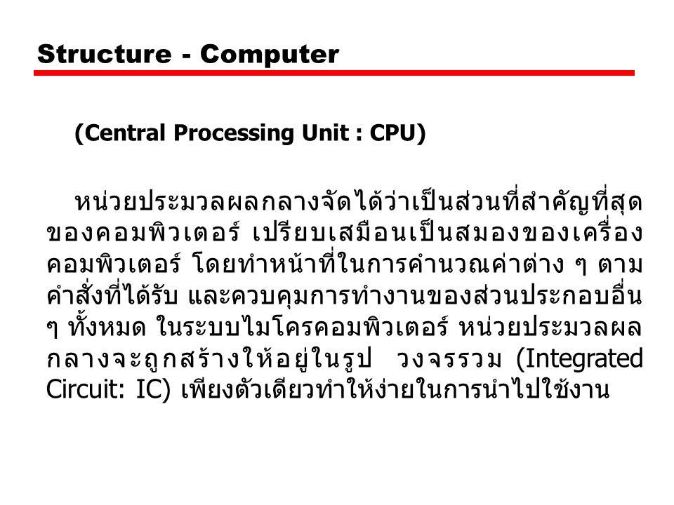 Structure - Computer (Central Processing Unit : CPU) หน่วยประมวลผลกลางจัดได้ว่าเป็นส่วนที่สำคัญที่สุด ของคอมพิวเตอร์ เปรียบเสมือนเป็นสมองของเครื่อง คอ