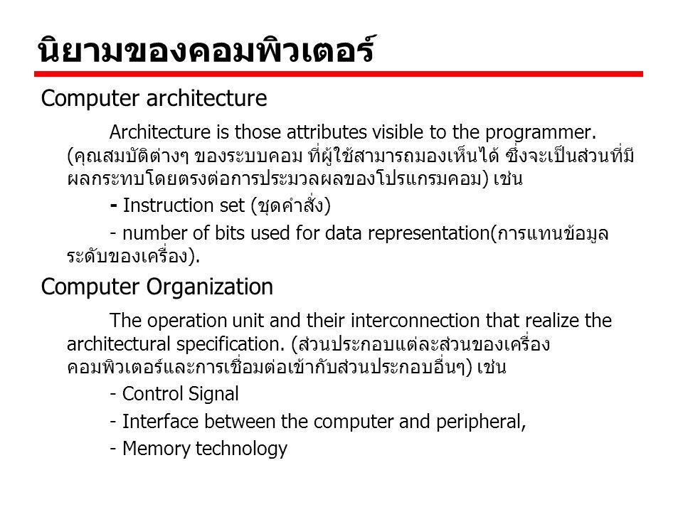 ตัวอย่างความสัมพันธ์ทั้งสอง เช่นการที่เครื่องคอมพิวเตอร์จะมีคำสั่งสำหรับการ คูณหรือไม่นั้นจะเป็นการตัดสินใจทางด้าน computer architecture ส่วนการตัดสินใจทางด้าน computer organization นั้นจะเกี่ยวกับการสร้าง Hardware สำหรับ การคูณ สมมุติว่าคอมพิวเตอร์มี compute architecture เหมือนกันหมด แต่มี computer organization แตกต่างกัน ทำให้คอมพิวเตอร์มีความแตกต่างด้าน ราคา ประสิทธิภาพ บางครั้ง architecture บางอย่างยังมีความทันสมัยสามารถ ใช้ได้หลายปี และถูกนำไปใช้หลายรุ่น ในขณะที่ organization อาจเปลี่ยนแปลงไปตามเทคโนโลยีใหม่ๆเช่น - เครื่องคอมพิวเตอร์ IBM system 370 ถ้าต้องการความเร็ว มากขึ้นอาจจะซื้อรุ่นที่ราคาแพง แต่ก็ยังคงสามารถใช้ Software เดิมได้ แม้ว่า Organization เปลี่ยนไปก็ยังคงทำ ให้ใช้ Software ตัวเดิมได้