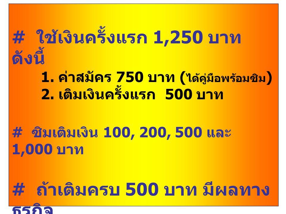 # ใช้เงินครั้งแรก 1,250 บาท ดังนี้ 1. ค่าสมัคร 750 บาท ( ได้คู่มือพร้อมซิม ) 2. เติมเงินครั้งแรก 500 บาท # ซิมเติมเงิน 100, 200, 500 และ 1,000 บาท # ถ
