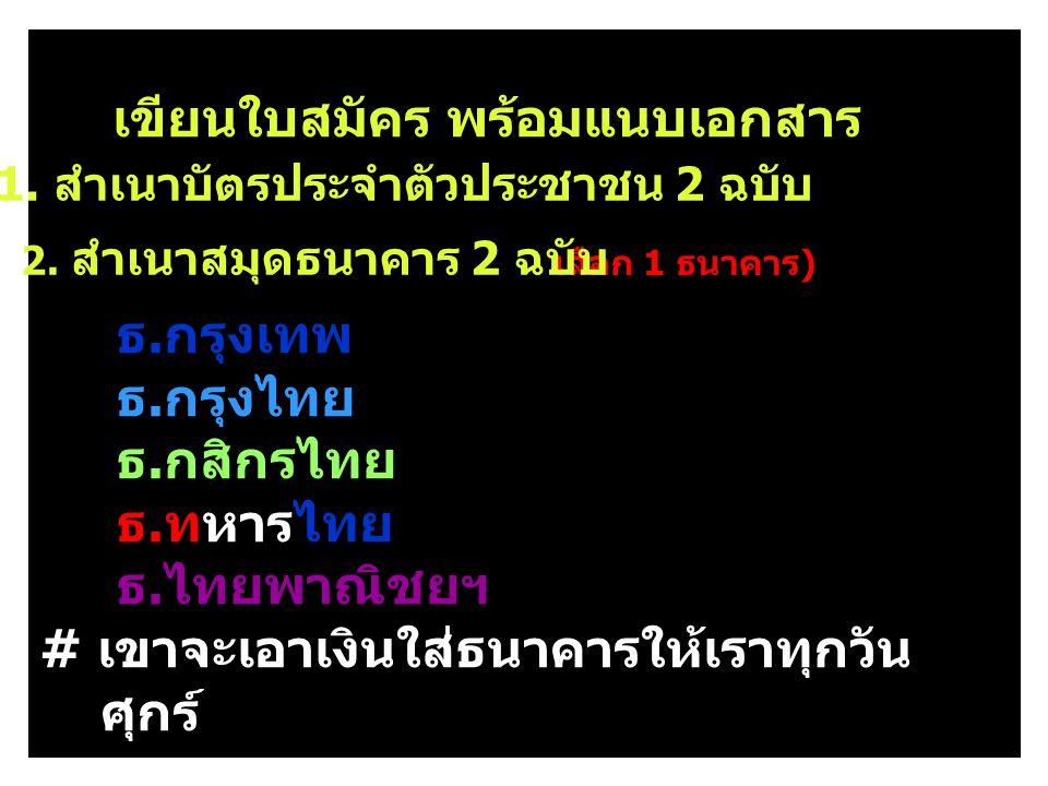 เขียนใบสมัคร พร้อมแนบเอกสาร ธ. กรุงเทพ ธ. กรุงไทย ธ. กสิกรไทย ธ. ทหารไทย ธ. ไทยพาณิชยฯ # เขาจะเอาเงินใส่ธนาคารให้เราทุกวัน ศุกร์ ( เลือก 1 ธนาคาร ) 1.