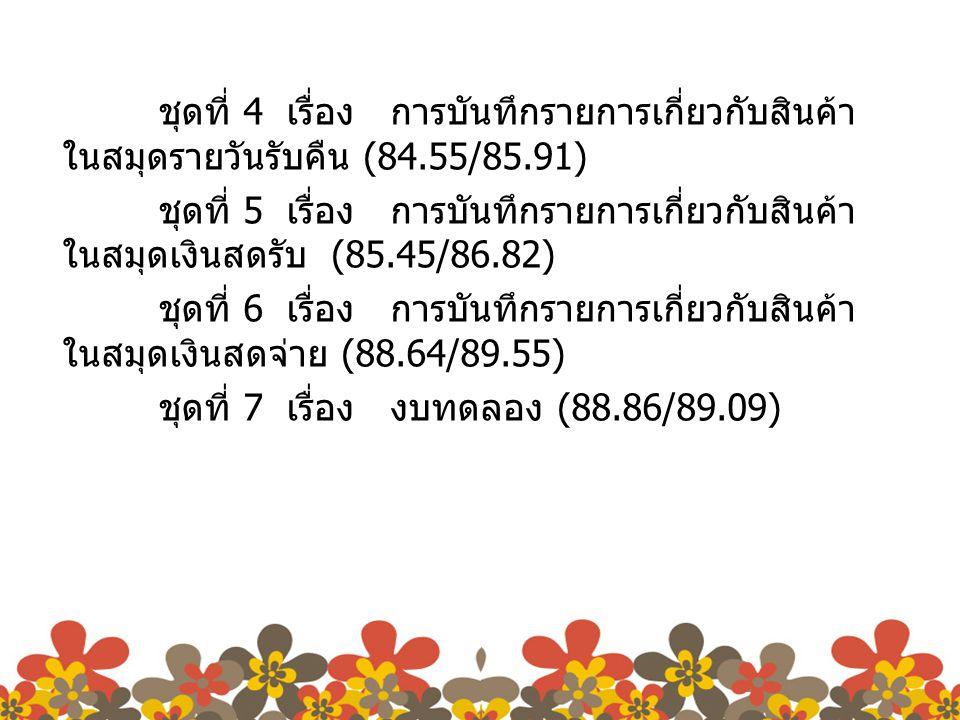 ชุดที่ 4 เรื่อง การบันทึกรายการเกี่ยวกับสินค้า ในสมุดรายวันรับคืน (84.55/85.91) ชุดที่ 5 เรื่อง การบันทึกรายการเกี่ยวกับสินค้า ในสมุดเงินสดรับ (85.45/86.82) ชุดที่ 6 เรื่อง การบันทึกรายการเกี่ยวกับสินค้า ในสมุดเงินสดจ่าย (88.64/89.55) ชุดที่ 7 เรื่อง งบทดลอง (88.86/89.09)