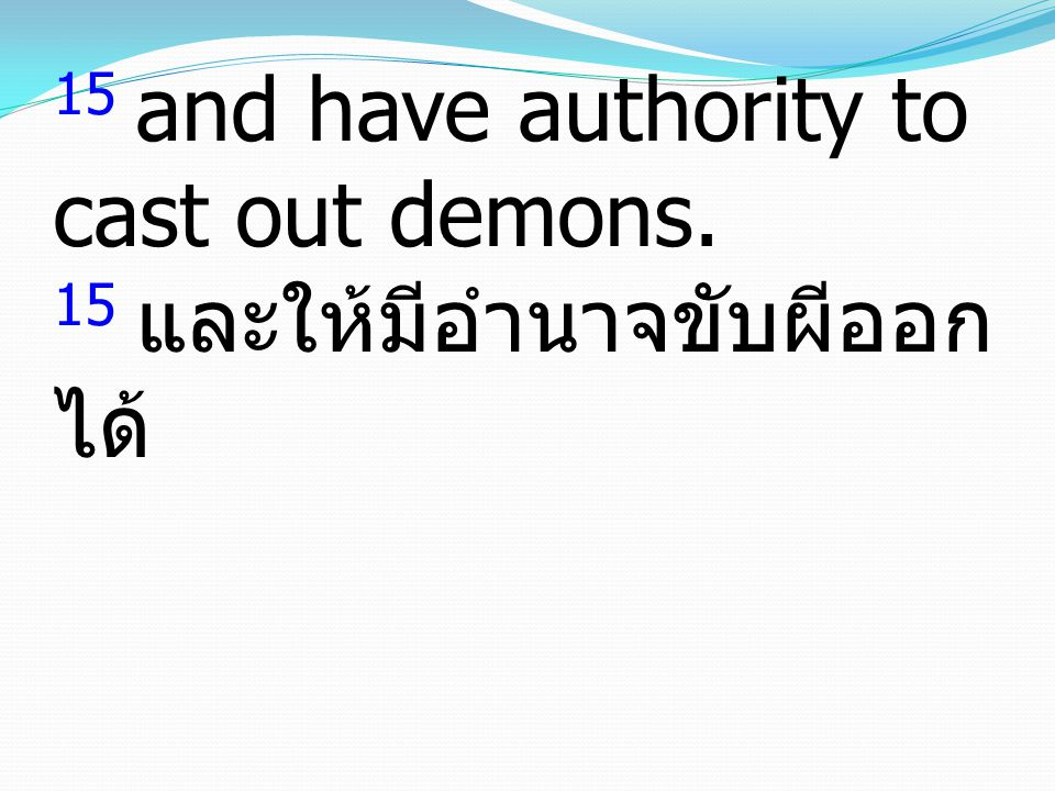 15 and have authority to cast out demons. 15 และให้มีอำนาจขับผีออก ได้