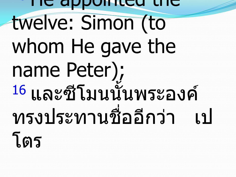 16 He appointed the twelve: Simon (to whom He gave the name Peter); 16 และซีโมนนั้นพระองค์ ทรงประทานชื่ออีกว่า เป โตร