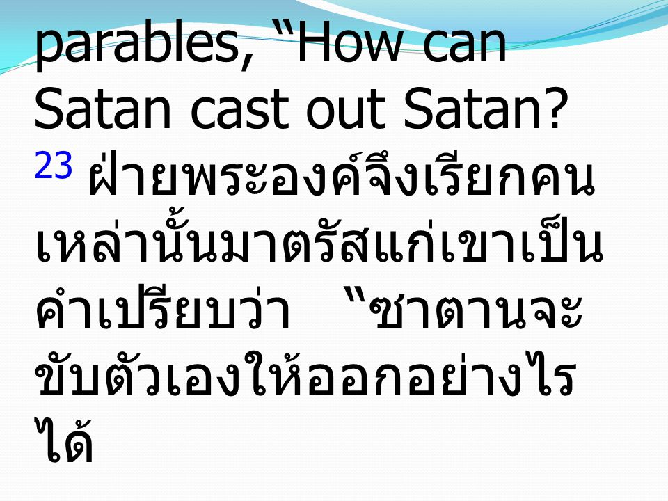 23 And He called them to Him and said to them in parables, How can Satan cast out Satan.
