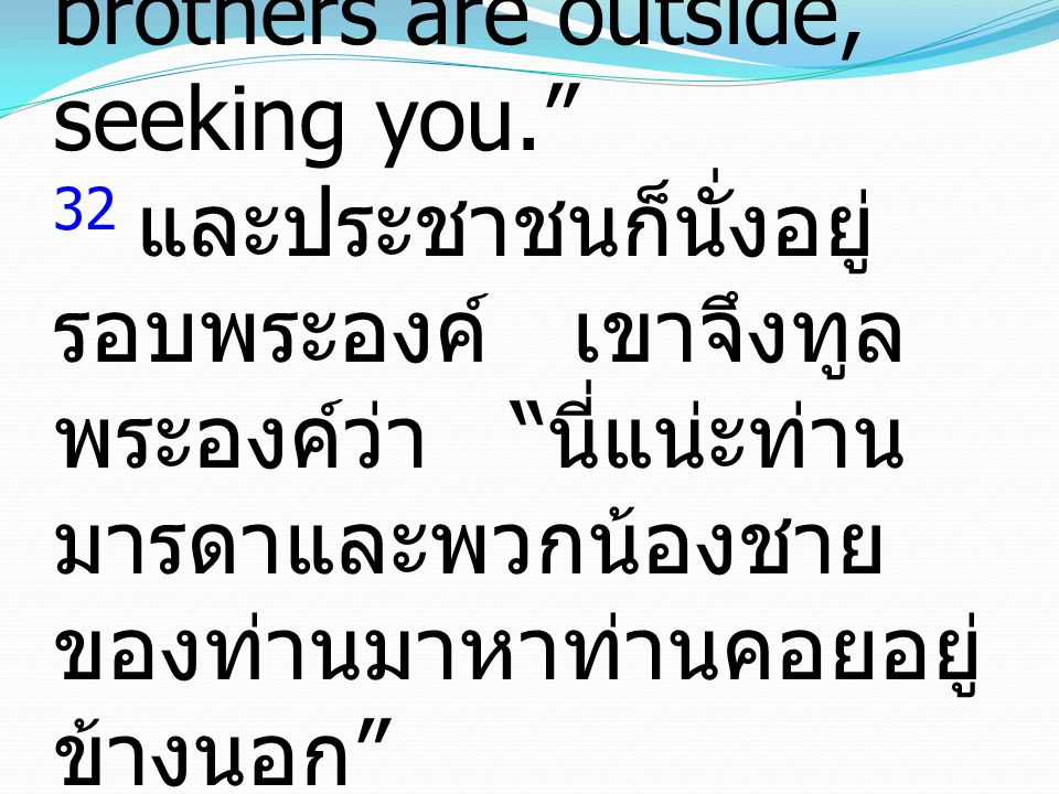 "32 And a crowd was sitting around Him, and they said to Him, ""Your mother and your brothers are outside, seeking you."" 32 และประชาชนก็นั่งอยู่ รอบพระอ"