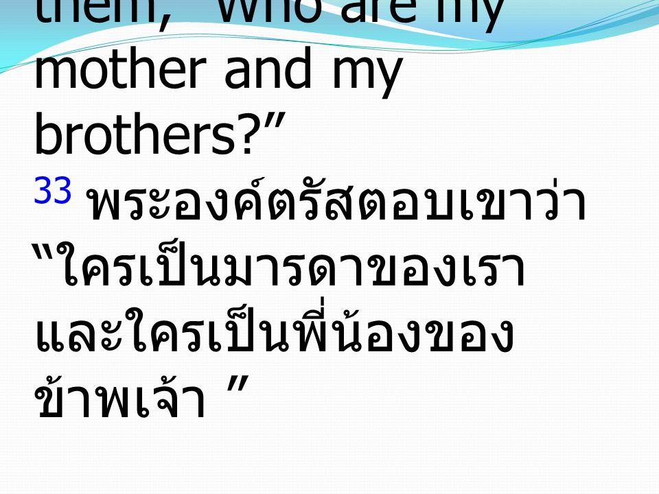 """33 And He answered them, """"Who are my mother and my brothers?"""" 33 พระองค์ตรัสตอบเขาว่า """" ใครเป็นมารดาของเรา และใครเป็นพี่น้องของ ข้าพเจ้า """""""