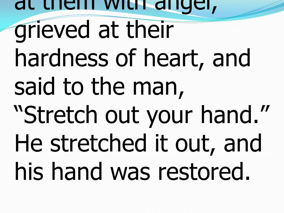 5 And He looked around at them with anger, grieved at their hardness of heart, and said to the man, Stretch out your hand. He stretched it out, and his hand was restored.