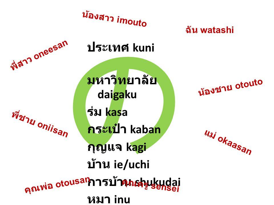 の ประเทศ kuni มหาวิทยาลัย daigaku ร่ม kasa กระเป๋า kaban กุญแจ kagi บ้าน ie/uchi การบ้าน shukudai หมา inu ฉัน watashi คุณพ่อ otousan น้องสาว imouto คุณครู sensei พี่สาว oneesan พี่ชาย oniisan น้องชาย otouto แม่ okaasan