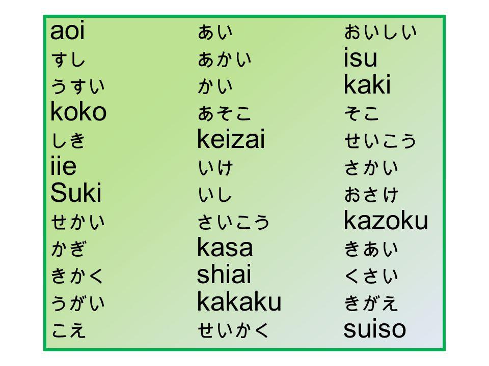 aoi あいおいしい すしあかい isu うすいかい kaki koko あそこそこ しき keizai せいこう iie いけさかい Suki いしおさけ せかいさいこう kazoku かぎ kasa きあい きかく shiai くさい うがい kakaku きがえ こえせいかく suiso