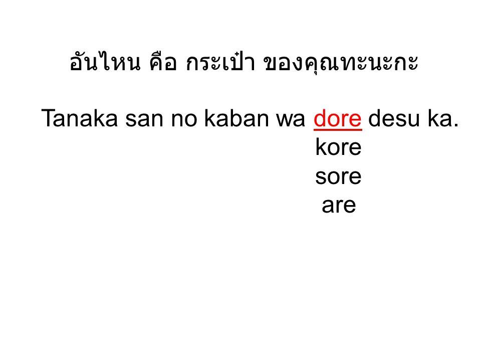 อันไหน คือ กระเป๋า ของคุณทะนะกะ Tanaka san no kaban wa dore desu ka. kore sore are