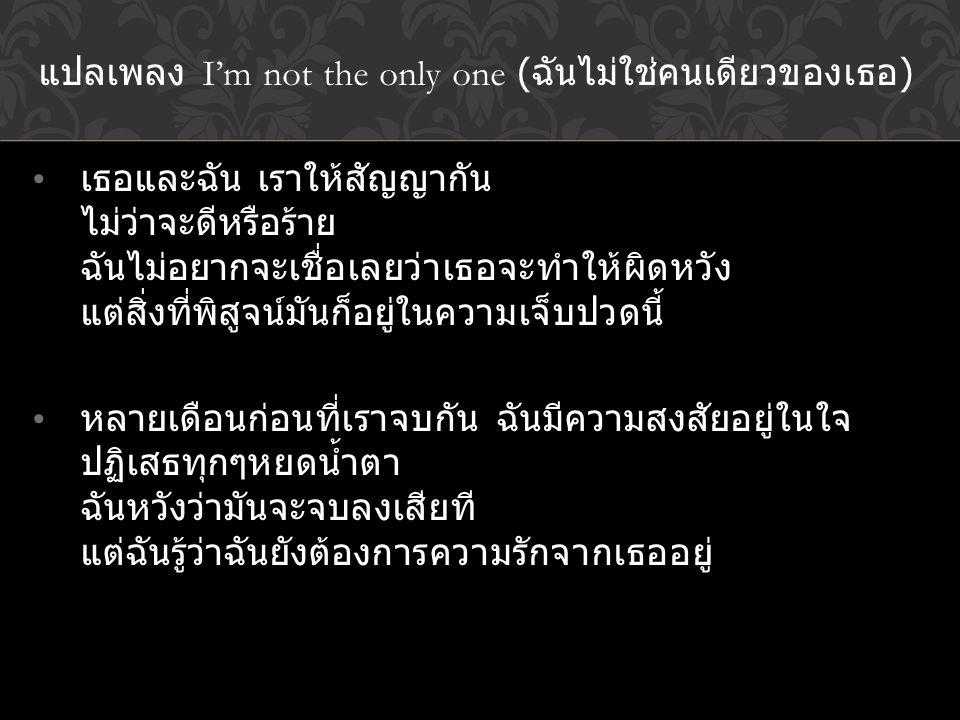 แปลเพลง I'm not the only one ( ฉันไม่ใช่คนเดียวของเธอ ) เธอและฉัน เราให้สัญญากัน ไม่ว่าจะดีหรือร้าย ฉันไม่อยากจะเชื่อเลยว่าเธอจะทำให้ผิดหวัง แต่สิ่งที