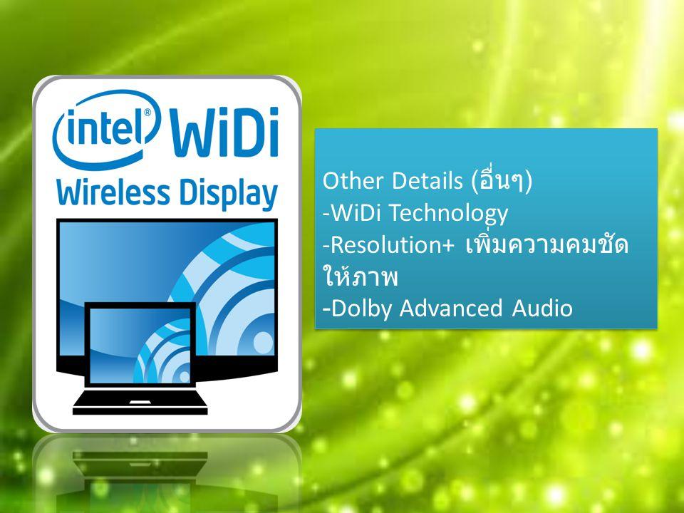 Other Details ( อื่นๆ ) -WiDi Technology -Resolution+ เพิ่มความคมชัด ให้ภาพ -Dolby Advanced Audio