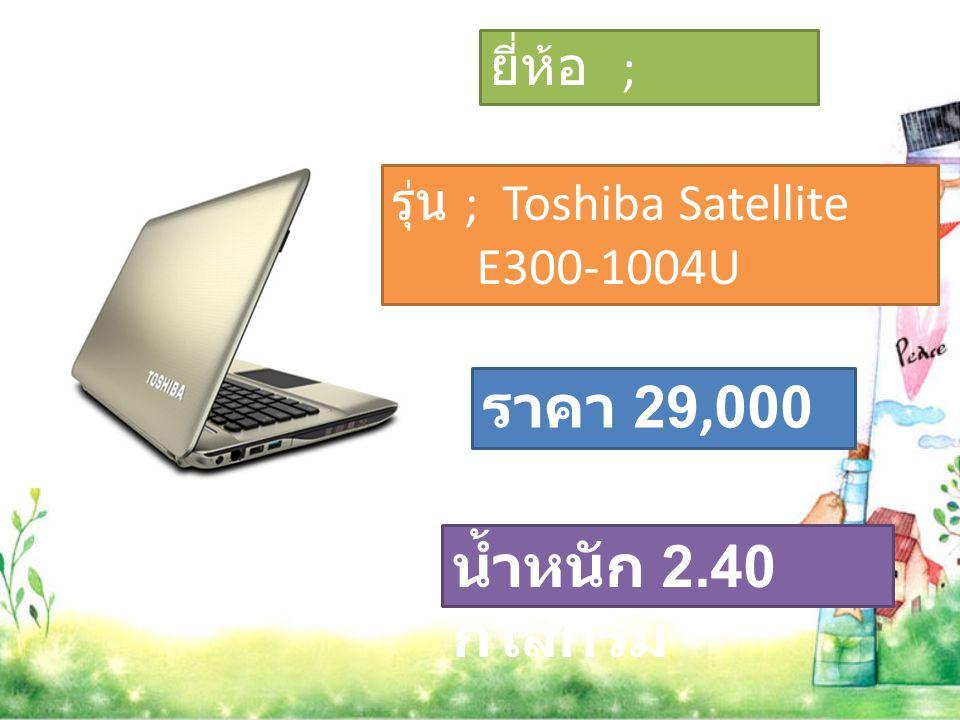 รุ่น ; Toshiba Satellite E300-1004U ยี่ห้อ ; Toshiba ราคา 29,000 บาท น้ำหนัก 2.40 กิโลกรัม